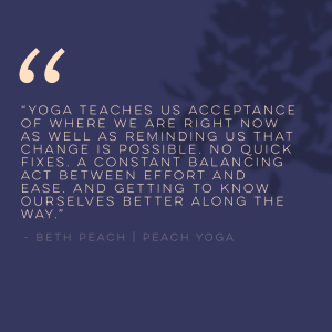 Yoga teaches us acceptance of where we are right now as well as reminding us that change is possible. No quick fixes. A constant balancing act between effort and ease. And getting to know ourselves better along the way. | Yoga Quote | Beth Peach | Peach Yoga