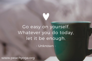 Go easy on yourself   Whatever you do today , let it be enough | Peach Yoga
