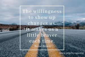 The willingness to show up changes us. It makes us a little braver each time - Brené Brown | Peach Yoga